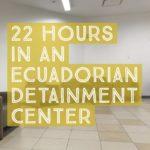22 Hours in an Ecuadorian Detainment Center